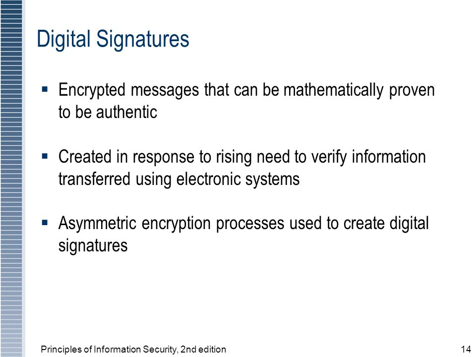 Principles of Information Security, 2nd edition14 Digital Signatures  Encrypted messages that can be mathematically proven to be authentic  Created in response to rising need to verify information transferred using electronic systems  Asymmetric encryption processes used to create digital signatures