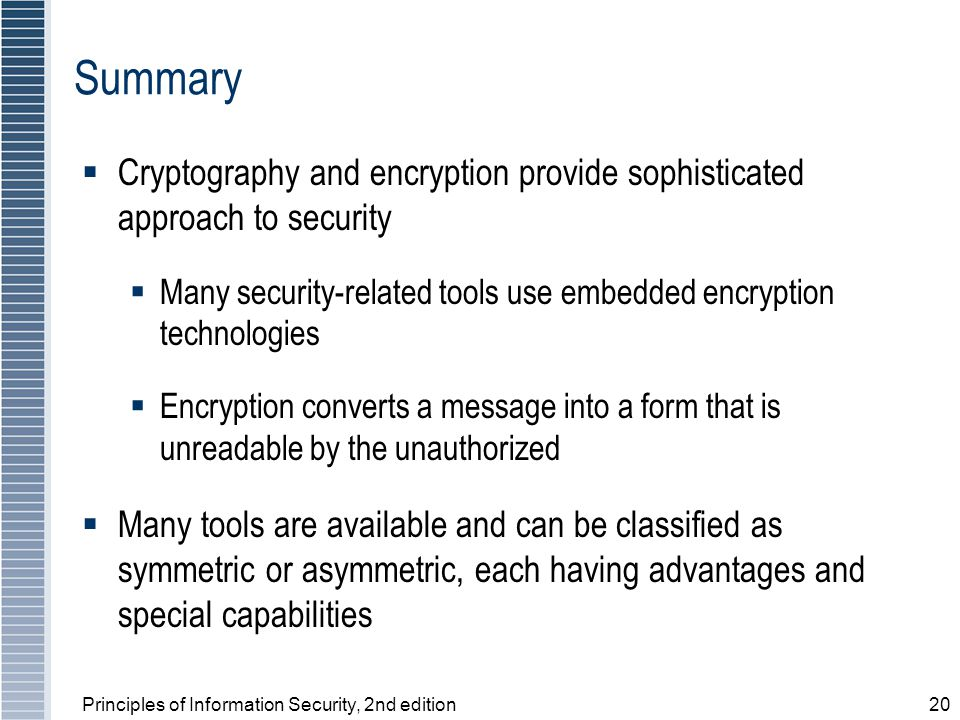 Principles of Information Security, 2nd edition20 Summary  Cryptography and encryption provide sophisticated approach to security  Many security-related tools use embedded encryption technologies  Encryption converts a message into a form that is unreadable by the unauthorized  Many tools are available and can be classified as symmetric or asymmetric, each having advantages and special capabilities
