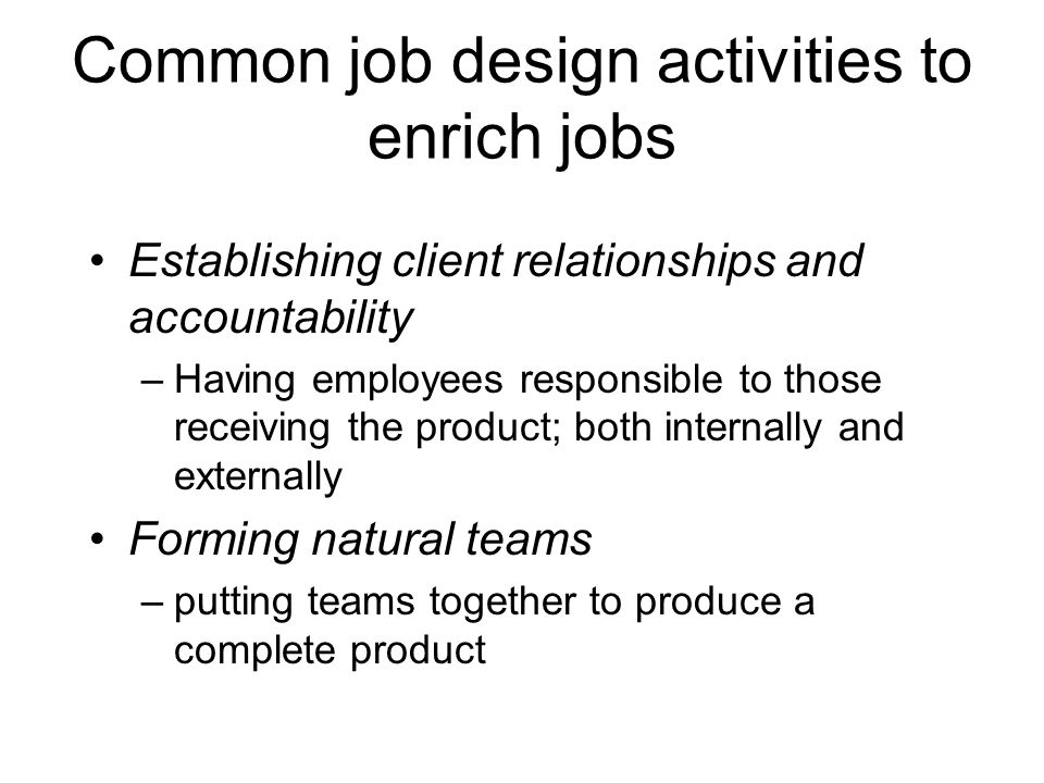 Common job design activities to enrich jobs Establishing client relationships and accountability –Having employees responsible to those receiving the product; both internally and externally Forming natural teams –putting teams together to produce a complete product