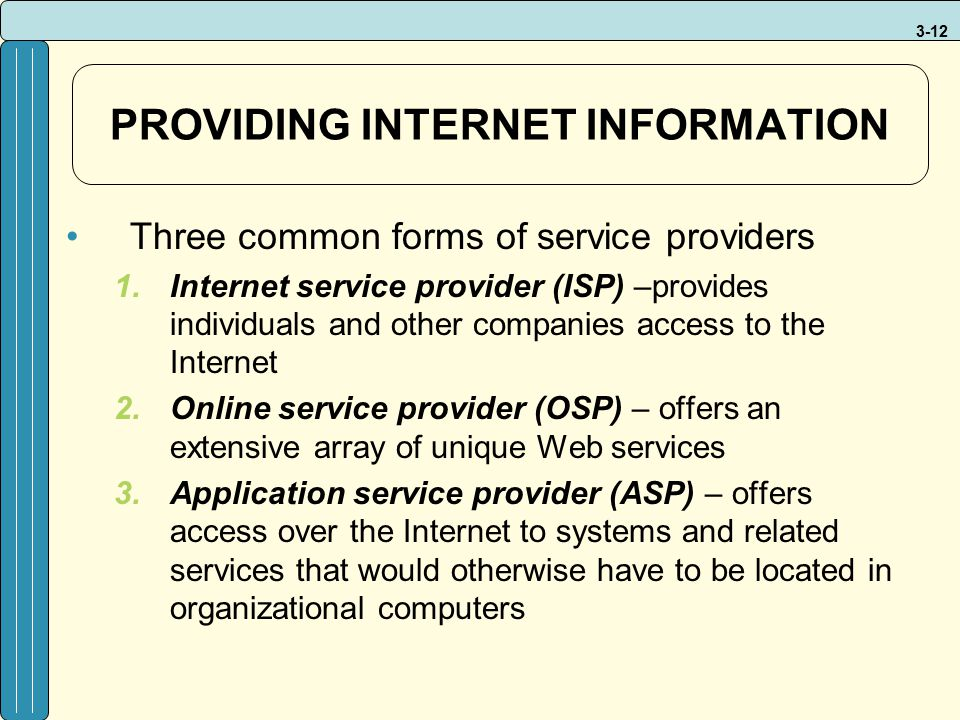 3-12 PROVIDING INTERNET INFORMATION Three common forms of service providers 1.Internet service provider (ISP) –provides individuals and other companie