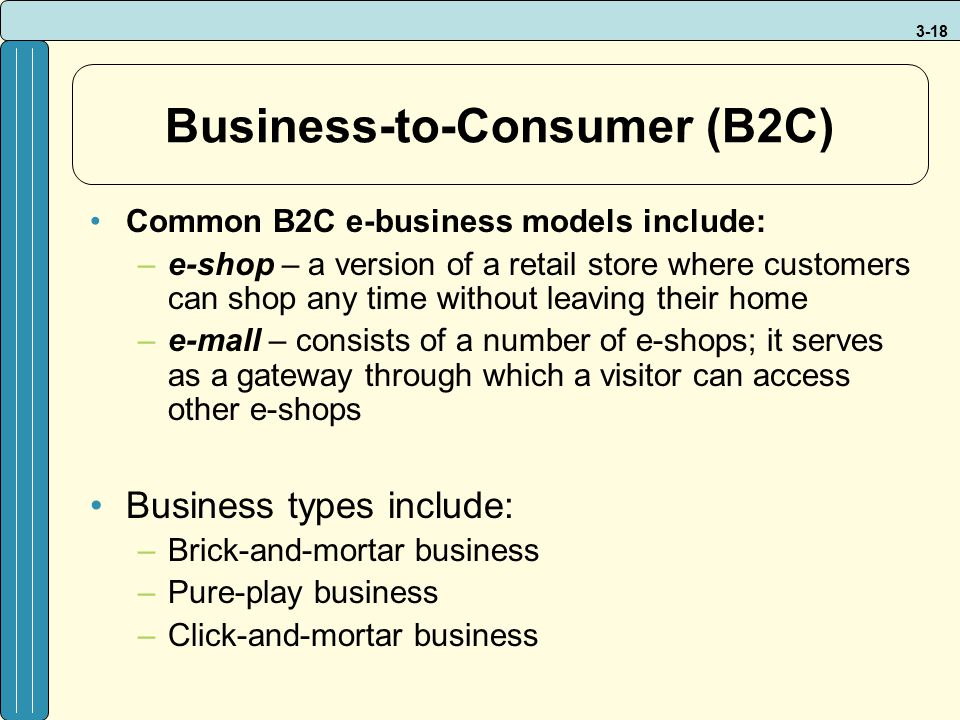 3-18 Business-to-Consumer (B2C) Common B2C e-business models include: –e-shop – a version of a retail store where customers can shop any time without