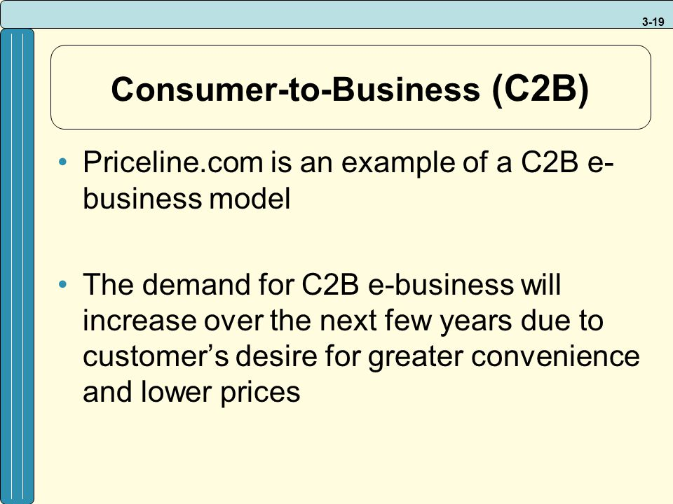 3-19 Consumer-to-Business (C2B) Priceline.com is an example of a C2B e- business model The demand for C2B e-business will increase over the next few y