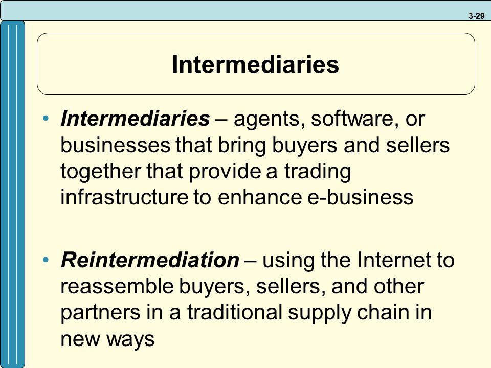 3-29 Intermediaries Intermediaries – agents, software, or businesses that bring buyers and sellers together that provide a trading infrastructure to e