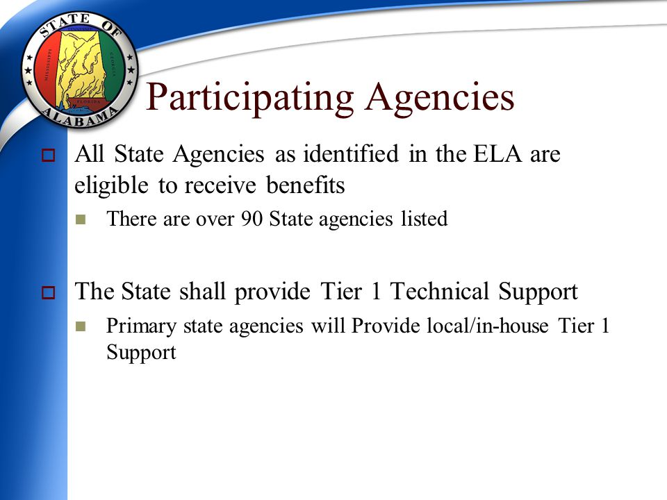 Participating Agencies  All State Agencies as identified in the ELA are eligible to receive benefits There are over 90 State agencies listed  The State shall provide Tier 1 Technical Support Primary state agencies will Provide local/in-house Tier 1 Support