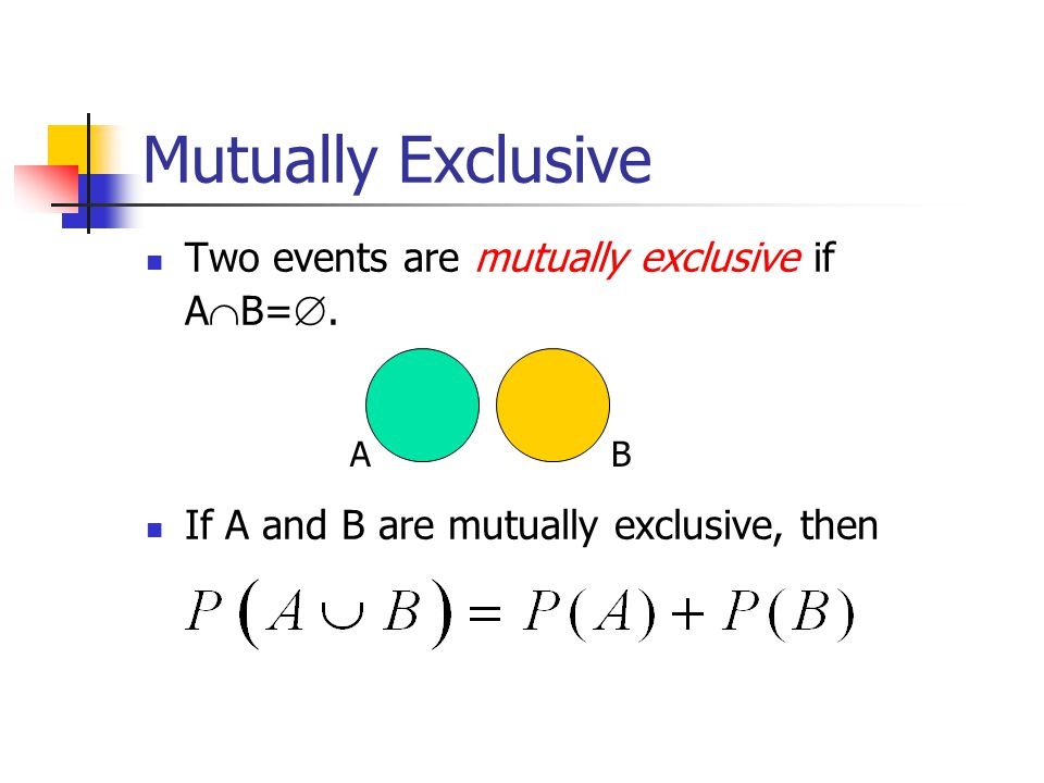 Mutually Exclusive Two events are mutually exclusive if A  B= .