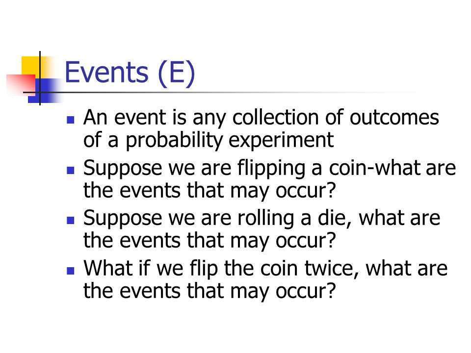 Events (E) An event is any collection of outcomes of a probability experiment Suppose we are flipping a coin-what are the events that may occur.