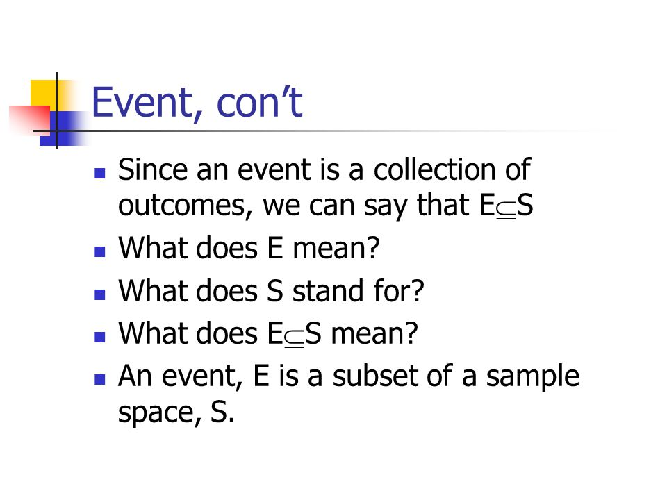 Event, con't Since an event is a collection of outcomes, we can say that E  S What does E mean.