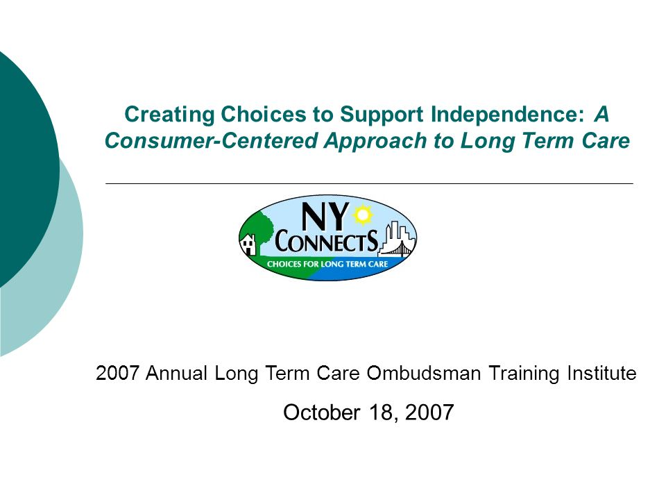 Creating Choices to Support Independence: A Consumer-Centered Approach to Long Term Care 2007 Annual Long Term Care Ombudsman Training Institute October 18, 2007