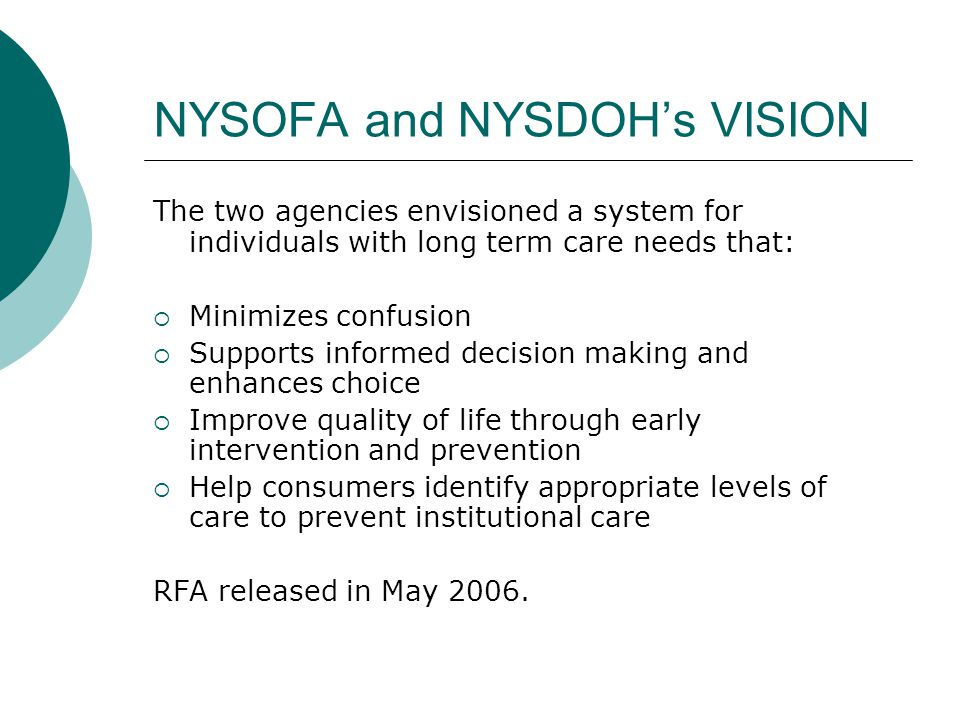 NYSOFA and NYSDOH's VISION The two agencies envisioned a system for individuals with long term care needs that:  Minimizes confusion  Supports informed decision making and enhances choice  Improve quality of life through early intervention and prevention  Help consumers identify appropriate levels of care to prevent institutional care RFA released in May 2006.