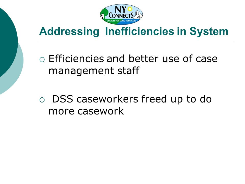 Addressing Inefficiencies in System  Efficiencies and better use of case management staff  DSS caseworkers freed up to do more casework