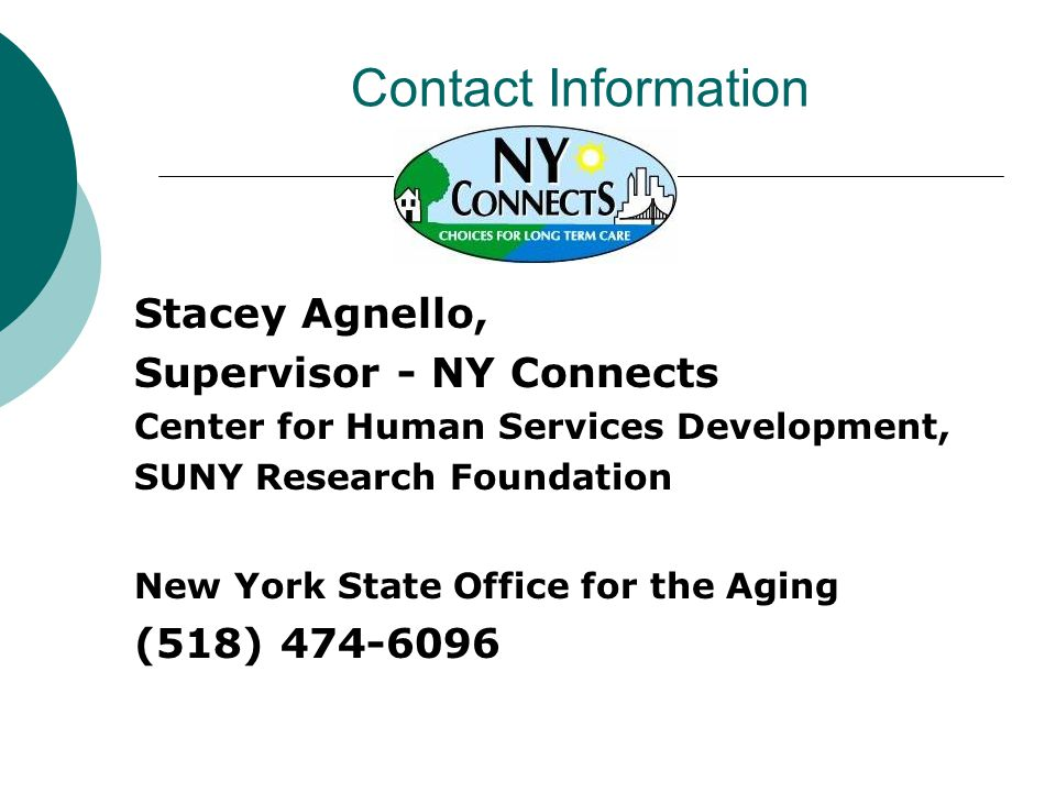 Contact Information Stacey Agnello, Supervisor - NY Connects Center for Human Services Development, SUNY Research Foundation New York State Office for the Aging (518)