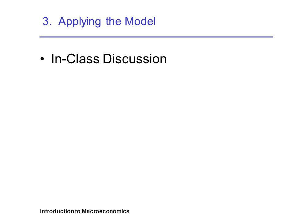 Introduction to Macroeconomics 3. Applying the Model In-Class Discussion