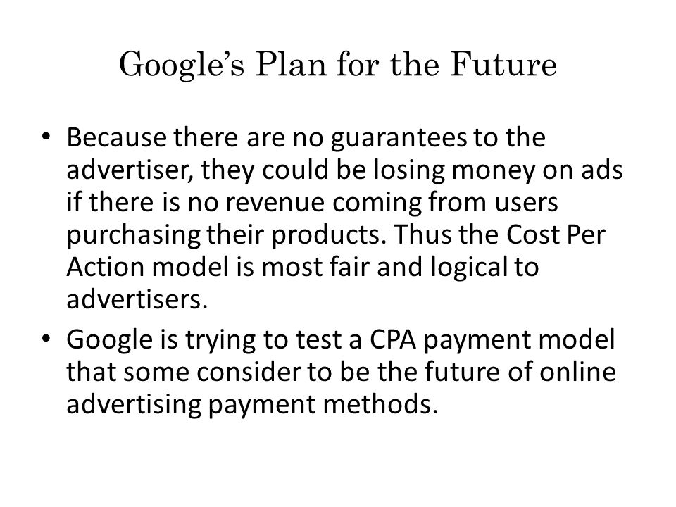 Google's Plan for the Future Because there are no guarantees to the advertiser, they could be losing money on ads if there is no revenue coming from users purchasing their products.