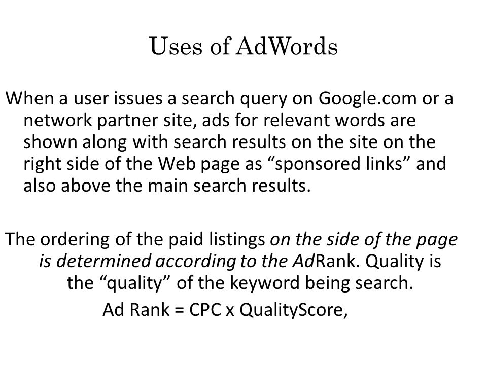 Uses of AdWords When a user issues a search query on Google.com or a network partner site, ads for relevant words are shown along with search results on the site on the right side of the Web page as sponsored links and also above the main search results.