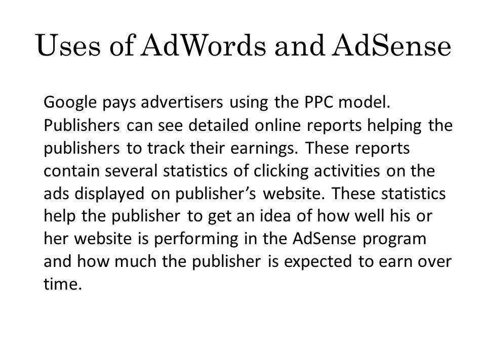 Uses of AdWords and AdSense Google pays advertisers using the PPC model.