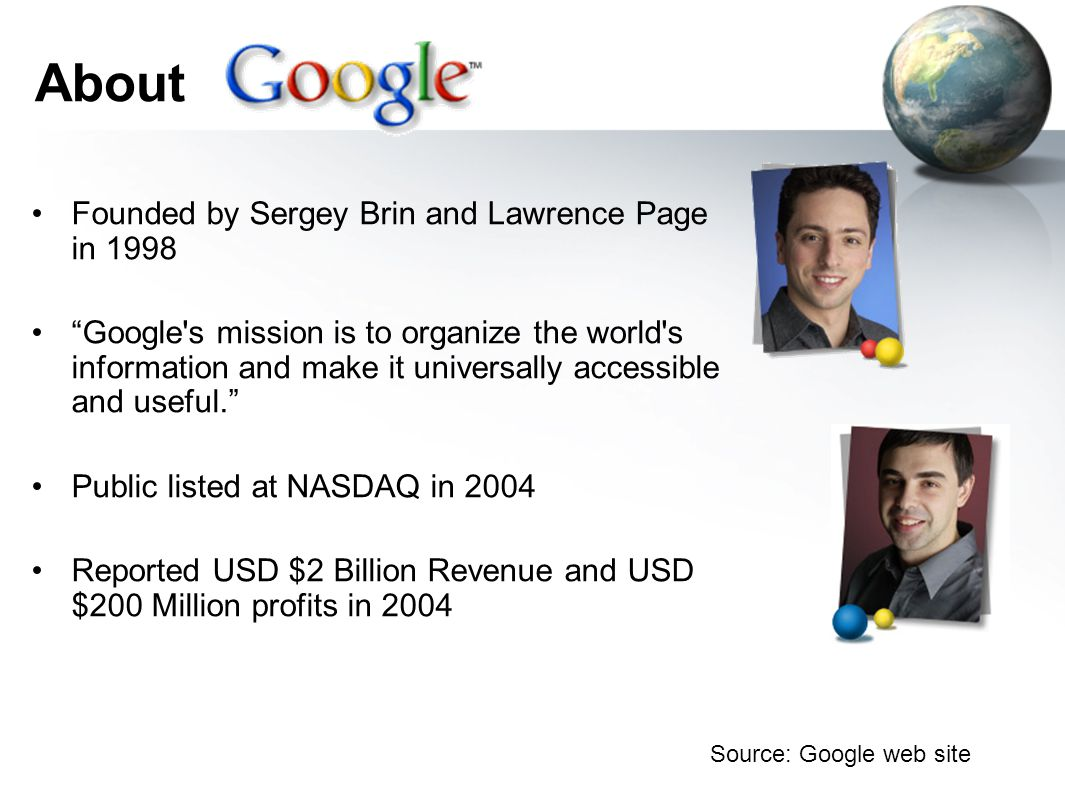 About Founded by Sergey Brin and Lawrence Page in 1998 Google s mission is to organize the world s information and make it universally accessible and useful. Public listed at NASDAQ in 2004 Reported USD $2 Billion Revenue and USD $200 Million profits in 2004 Source: Google web site