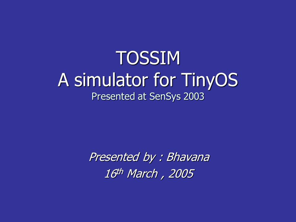 TOSSIM A simulator for TinyOS Presented at SenSys 2003 Presented by : Bhavana Presented by : Bhavana 16 th March, 2005