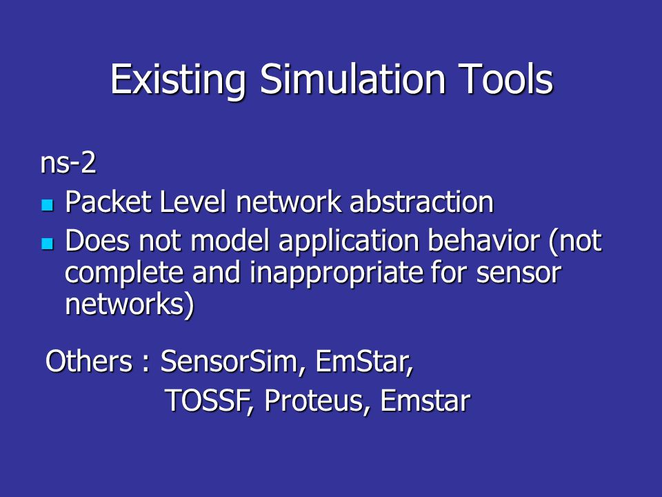 Existing Simulation Tools ns-2 Packet Level network abstraction Packet Level network abstraction Does not model application behavior (not complete and inappropriate for sensor networks) Does not model application behavior (not complete and inappropriate for sensor networks) Others : SensorSim, EmStar, TOSSF, Proteus, Emstar TOSSF, Proteus, Emstar