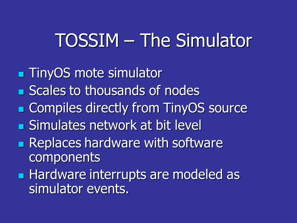 TOSSIM – The Simulator TinyOS mote simulator TinyOS mote simulator Scales to thousands of nodes Scales to thousands of nodes Compiles directly from TinyOS source Compiles directly from TinyOS source Simulates network at bit level Simulates network at bit level Replaces hardware with software components Replaces hardware with software components Hardware interrupts are modeled as simulator events.