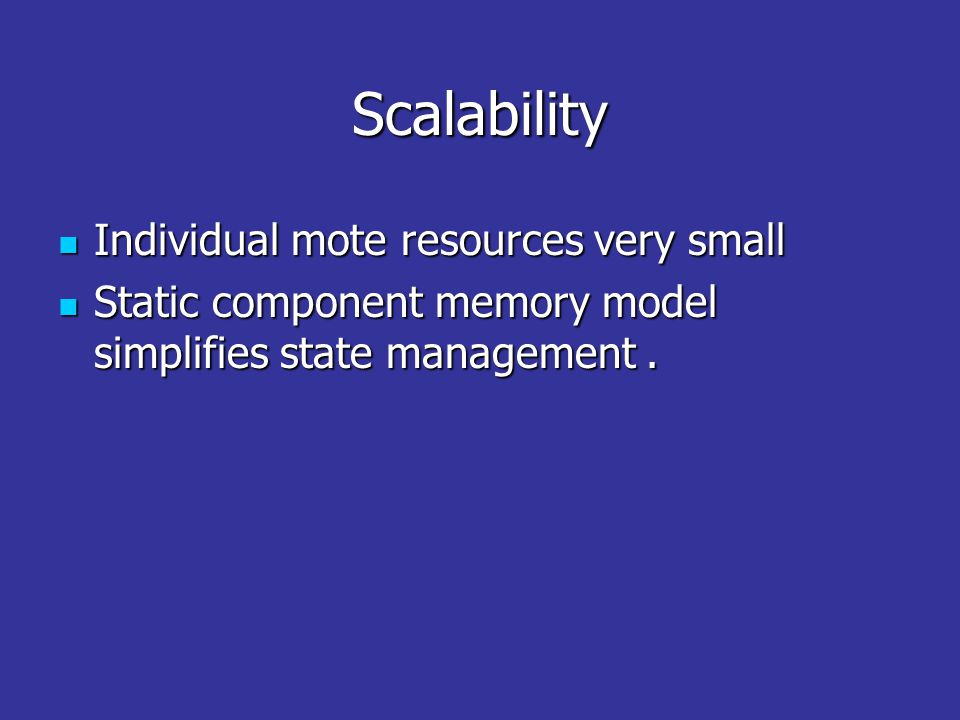 Scalability Individual mote resources very small Individual mote resources very small Static component memory model simplifies state management.