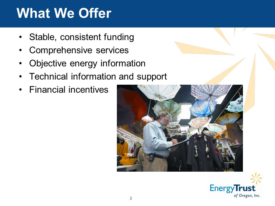 3 What We Offer Stable, consistent funding Comprehensive services Objective energy information Technical information and support Financial incentives