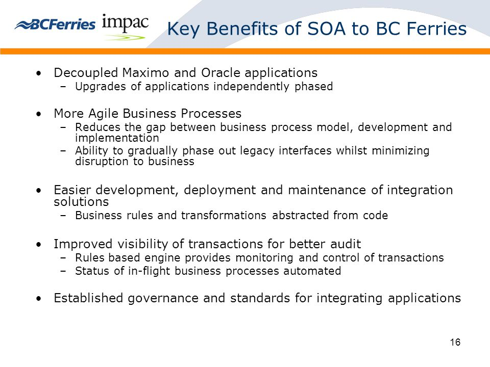 16 Key Benefits of SOA to BC Ferries Decoupled Maximo and Oracle applications –Upgrades of applications independently phased More Agile Business Processes –Reduces the gap between business process model, development and implementation –Ability to gradually phase out legacy interfaces whilst minimizing disruption to business Easier development, deployment and maintenance of integration solutions –Business rules and transformations abstracted from code Improved visibility of transactions for better audit –Rules based engine provides monitoring and control of transactions –Status of in-flight business processes automated Established governance and standards for integrating applications