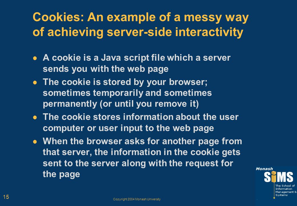 Copyright 2004 Monash University 15 Cookies: An example of a messy way of achieving server-side interactivity A cookie is a Java script file which a server sends you with the web page The cookie is stored by your browser; sometimes temporarily and sometimes permanently (or until you remove it) The cookie stores information about the user computer or user input to the web page When the browser asks for another page from that server, the information in the cookie gets sent to the server along with the request for the page