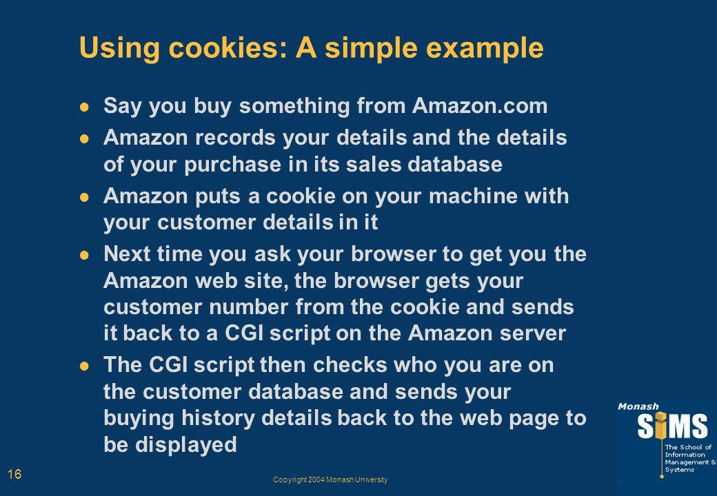 Copyright 2004 Monash University 16 Using cookies: A simple example Say you buy something from Amazon.com Amazon records your details and the details of your purchase in its sales database Amazon puts a cookie on your machine with your customer details in it Next time you ask your browser to get you the Amazon web site, the browser gets your customer number from the cookie and sends it back to a CGI script on the Amazon server The CGI script then checks who you are on the customer database and sends your buying history details back to the web page to be displayed
