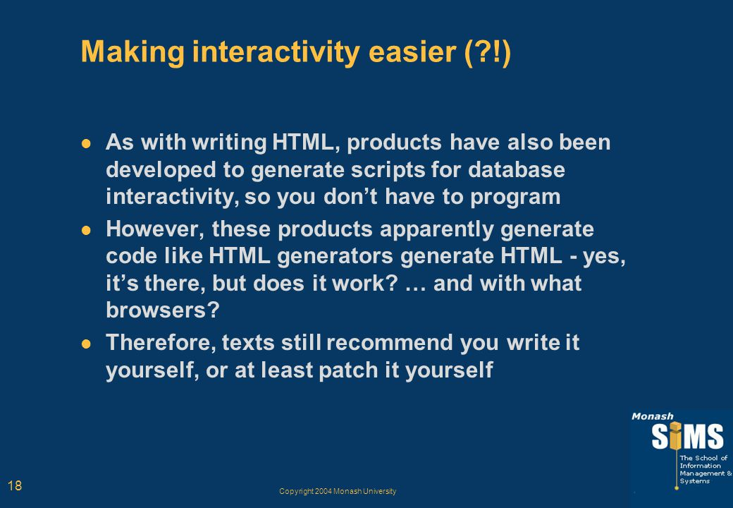 Copyright 2004 Monash University 18 Making interactivity easier ( !) As with writing HTML, products have also been developed to generate scripts for database interactivity, so you don't have to program However, these products apparently generate code like HTML generators generate HTML - yes, it's there, but does it work.