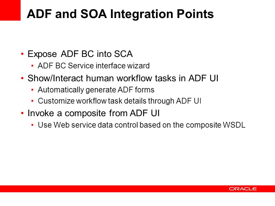 ADF and SOA Integration Points Expose ADF BC into SCA ADF BC Service interface wizard Show/Interact human workflow tasks in ADF UI Automatically generate ADF forms Customize workflow task details through ADF UI Invoke a composite from ADF UI Use Web service data control based on the composite WSDL