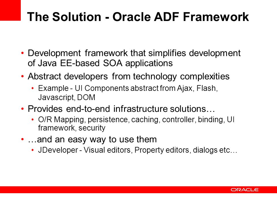 The Solution - Oracle ADF Framework Development framework that simplifies development of Java EE-based SOA applications Abstract developers from technology complexities Example - UI Components abstract from Ajax, Flash, Javascript, DOM Provides end-to-end infrastructure solutions… O/R Mapping, persistence, caching, controller, binding, UI framework, security …and an easy way to use them JDeveloper - Visual editors, Property editors, dialogs etc…