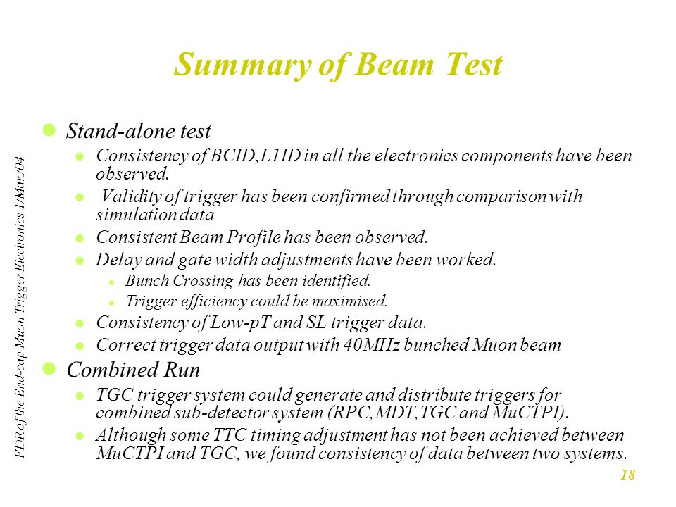 FDR of the End-cap Muon Trigger Electronics 1/Mar./04 18 Summary of Beam Test Stand-alone test Consistency of BCID,L1ID in all the electronics components have been observed.