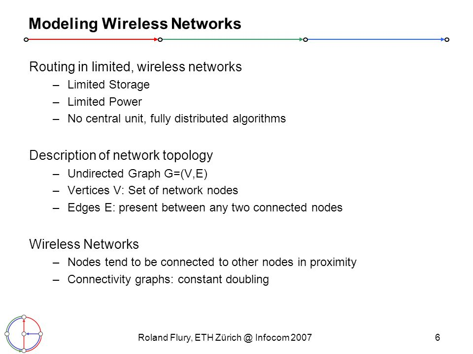 Roland Flury, ETH Infocom Modeling Wireless Networks Routing in limited, wireless networks –Limited Storage –Limited Power –No central unit, fully distributed algorithms Description of network topology –Undirected Graph G=(V,E) –Vertices V: Set of network nodes –Edges E: present between any two connected nodes Wireless Networks –Nodes tend to be connected to other nodes in proximity –Connectivity graphs: constant doubling