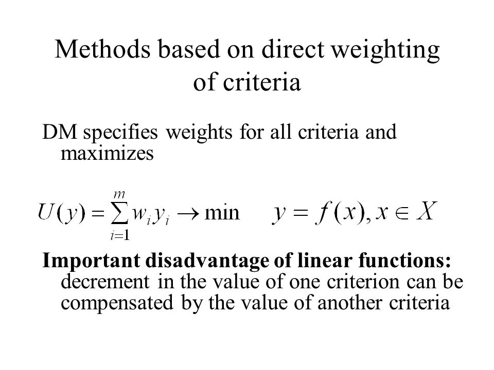 Methods based on direct weighting of criteria DM specifies weights for all criteria and maximizes Important disadvantage of linear functions: decrement in the value of one criterion can be compensated by the value of another criteria