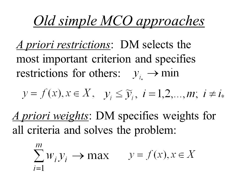 Old simple MCO approaches A priori restrictions: DM selects the most important criterion and specifies restrictions for others: A priori weights: DM specifies weights for all criteria and solves the problem: