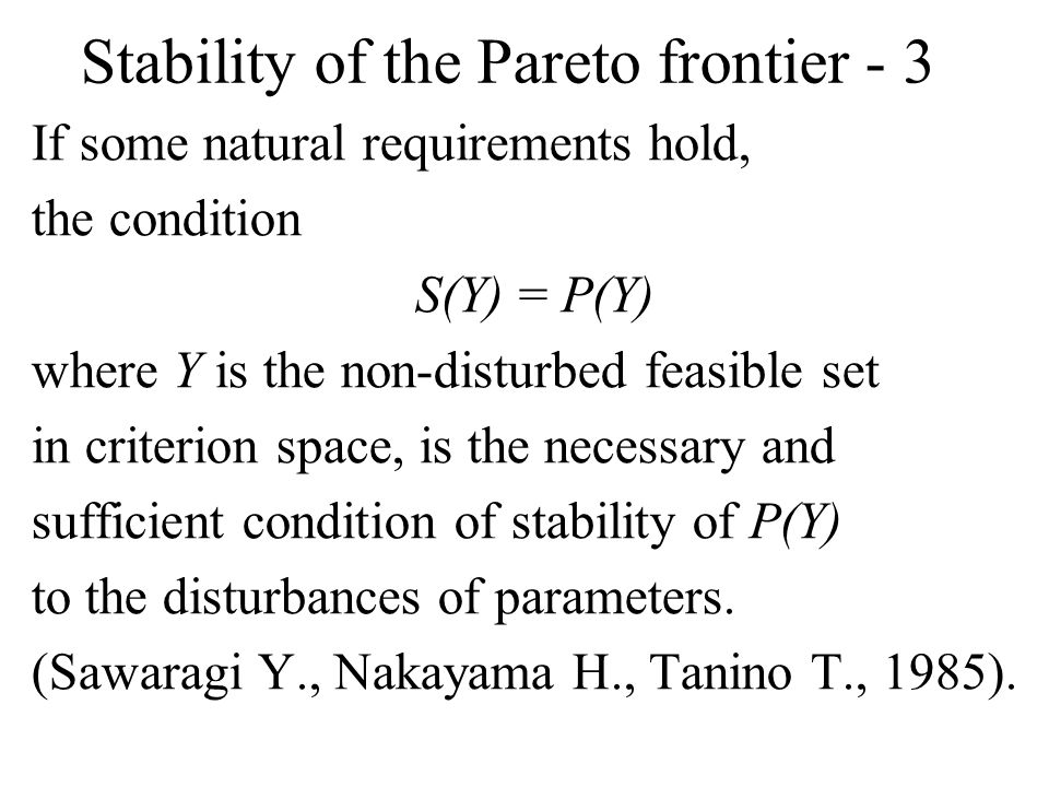 Stability of the Pareto frontier - 3 If some natural requirements hold, the condition S(Y) = P(Y) where Y is the non-disturbed feasible set in criterion space, is the necessary and sufficient condition of stability of P(Y) to the disturbances of parameters.