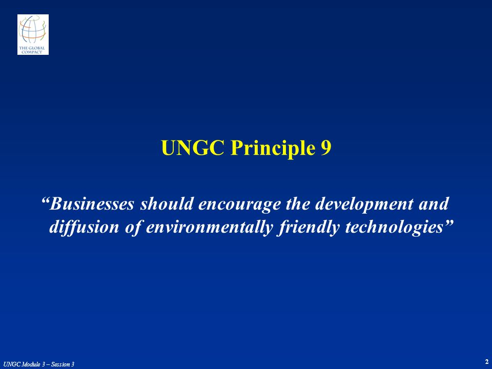 2 UNGC Module 3 – Session 3 Businesses should encourage the development and diffusion of environmentally friendly technologies UNGC Principle 9