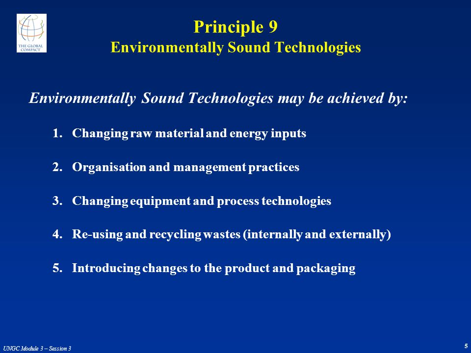 5 UNGC Module 3 – Session 3 Principle 9 Environmentally Sound Technologies Environmentally Sound Technologies may be achieved by: 1.Changing raw material and energy inputs 2.Organisation and management practices 3.Changing equipment and process technologies 4.Re-using and recycling wastes (internally and externally) 5.Introducing changes to the product and packaging