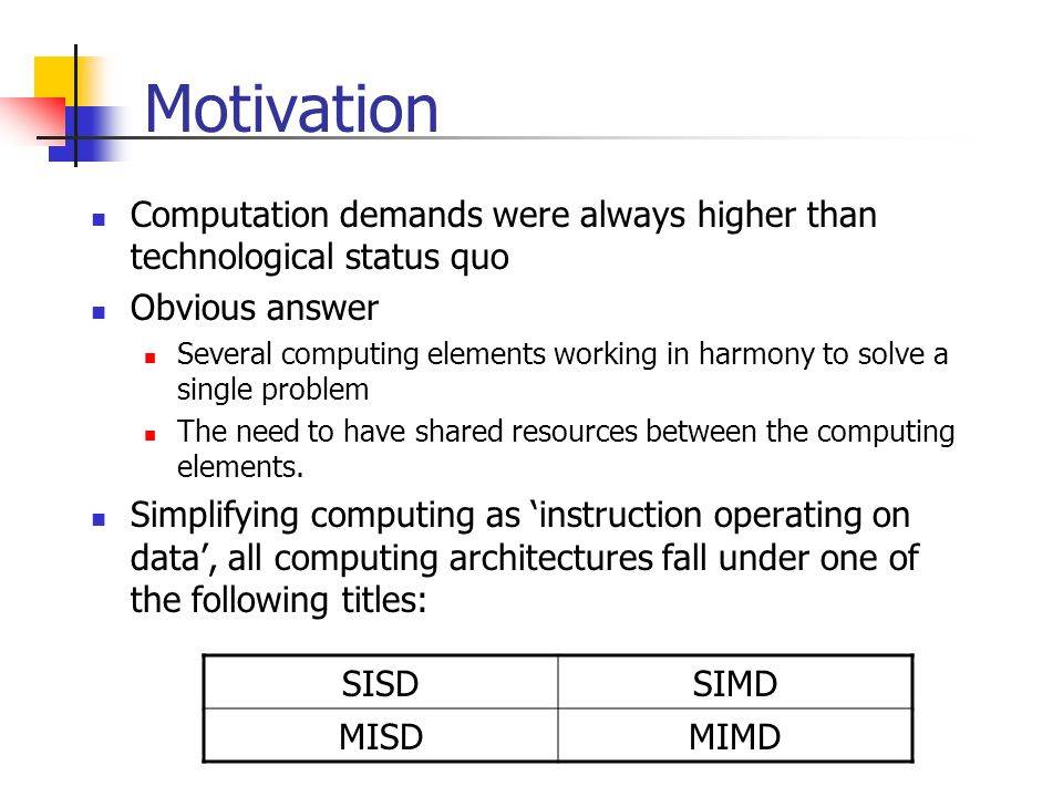 Motivation Computation demands were always higher than technological status quo Obvious answer Several computing elements working in harmony to solve a single problem The need to have shared resources between the computing elements.