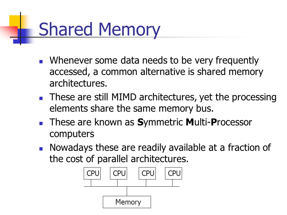 Shared Memory Whenever some data needs to be very frequently accessed, a common alternative is shared memory architectures.
