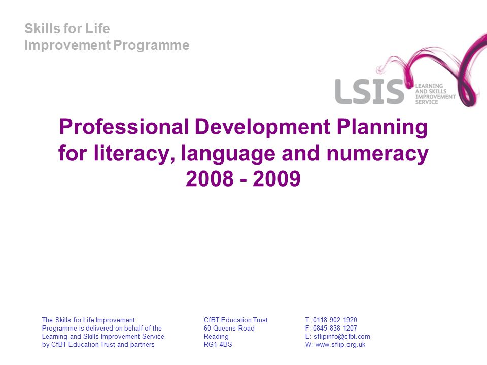 Skills for Life Improvement Programme Professional Development Planning for literacy, language and numeracy The Skills for Life Improvement Programme is delivered on behalf of the Learning and Skills Improvement Service by CfBT Education Trust and partners CfBT Education Trust 60 Queens Road Reading RG1 4BS T: F: E: W: