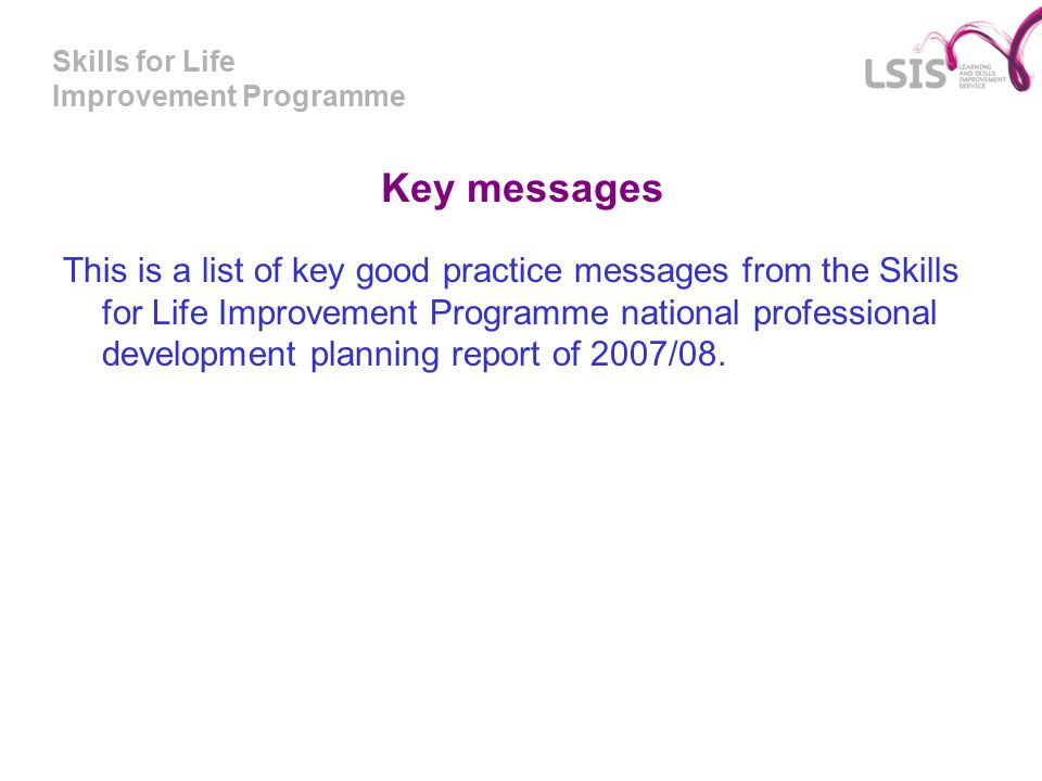 Skills for Life Improvement Programme Key messages This is a list of key good practice messages from the Skills for Life Improvement Programme national professional development planning report of 2007/08.