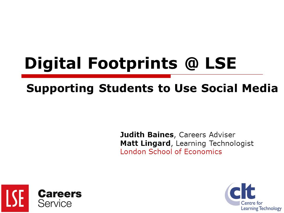 Digital LSE Supporting Students to Use Social Media Judith Baines, Careers Adviser Matt Lingard, Learning Technologist London School of Economics