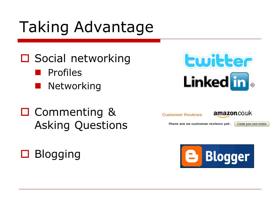 Taking Advantage  Social networking Profiles Networking  Commenting & Asking Questions  Blogging