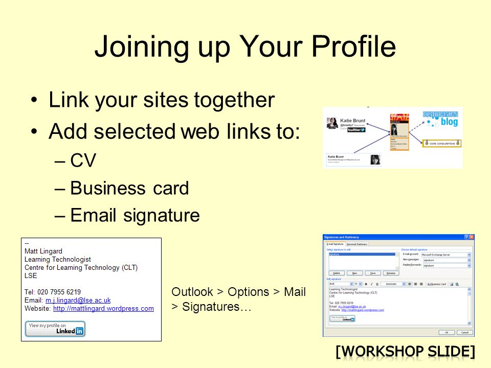 Joining up Your Profile Link your sites together Add selected web links to: –CV –Business card – signature Outlook > Options > Mail > Signatures…
