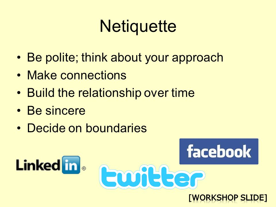 Netiquette Be polite; think about your approach Make connections Build the relationship over time Be sincere Decide on boundaries