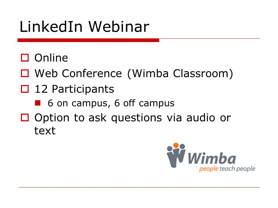 LinkedIn Webinar  Online  Web Conference (Wimba Classroom)  12 Participants 6 on campus, 6 off campus  Option to ask questions via audio or text