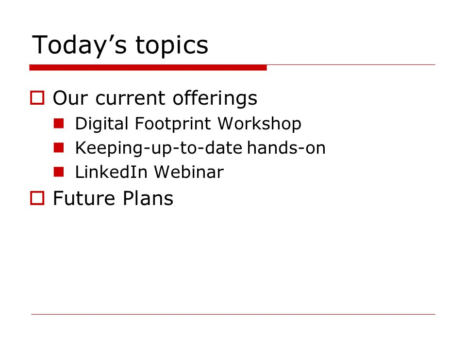 Today's topics  Our current offerings Digital Footprint Workshop Keeping-up-to-date hands-on LinkedIn Webinar  Future Plans