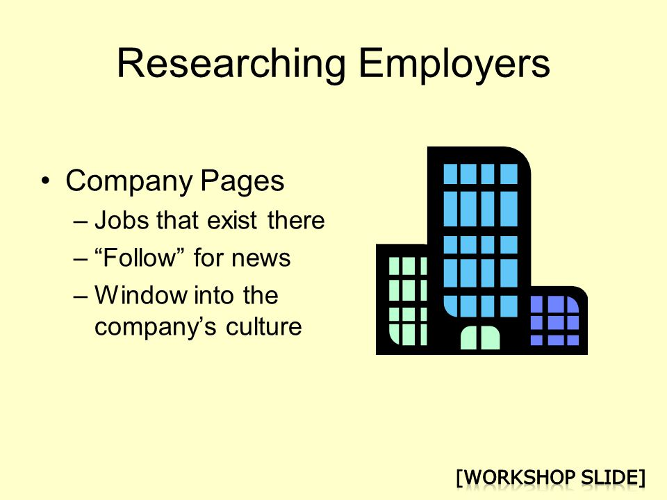 Researching Employers Company Pages –Jobs that exist there – Follow for news –Window into the company's culture