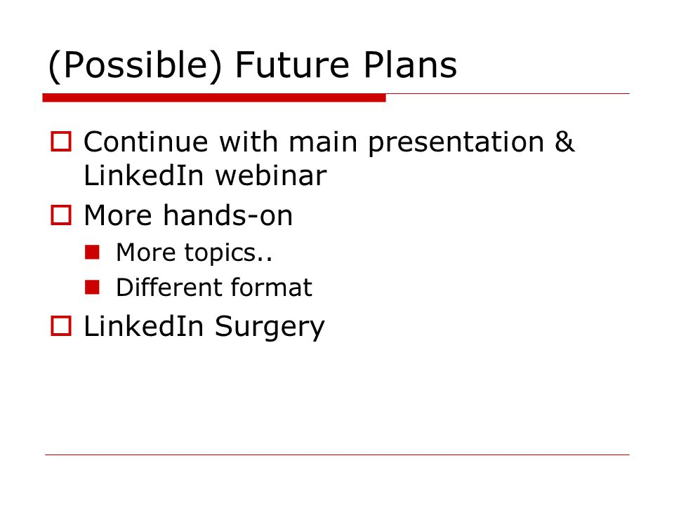 (Possible) Future Plans  Continue with main presentation & LinkedIn webinar  More hands-on More topics..
